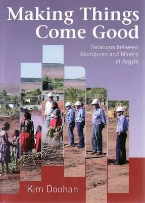 Making Things Come Good: Relations Between Aborigines and Miners at Argyle, Doohan, Kim