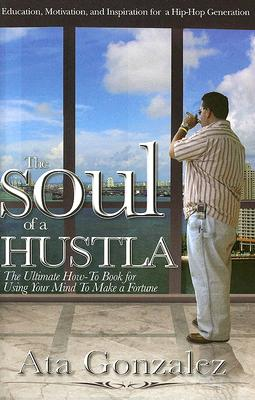 SOUL OF A HUSTLA : THE ULTIMATE HOW-TO-B, ATA GONZALEZ