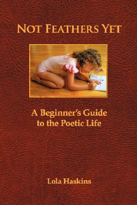 Image for NOT FEATHERS YET A BEGINNER'S GUIDE TO THE POETIC LIFE