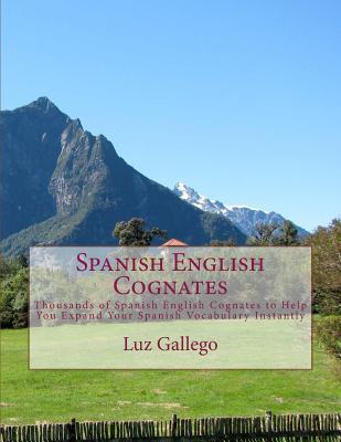 Spanish English Cognates: Thousands of Spanish English Cognates to Help You Expand Your Spanish Vocabulary Instantly, Gallego, Luz B.