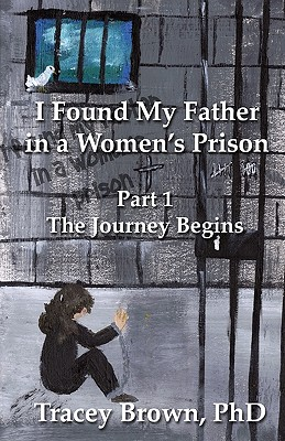 I Found My Father in a Women's Prison: The Journey Begins, Brown PhD, Tracey