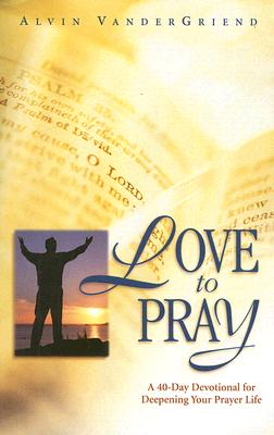 Love to Pray: A 40-Day Devotional for Deepening Your Prayer Life, Alvin VanderGriend