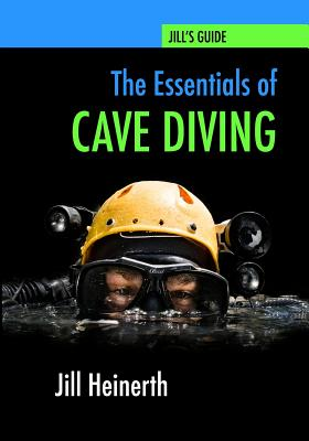 The Essentials of Cave Diving: Jill Heinerth's Guide to Cave Diving, Heinerth, Jill