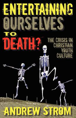 Image for ENTERTAINING OURSELVES to DEATH?... The Crisis in Christian Youth Culture