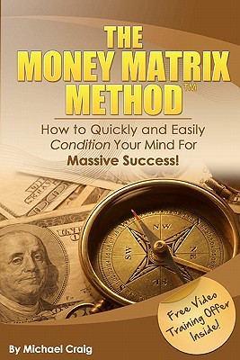 The Money Matrix Method: How To Quickly and Easily Condition Your Mind For Massive Success!, Craig, Dr. Michael