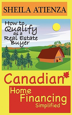 Canadian Home Financing Simplified: How to Qualify as a Real Estate Buyer, Atienza, Sheila