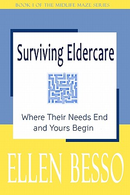 Surviving Eldercare: Where Their Needs End and Yours Begin (The Midlife Maze Series), Ellen Besso