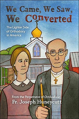 We Came, We Saw, We Converted: The Lighter Side of Orthodoxy in America, Father Joseph Huneycutt