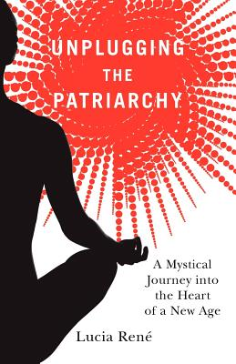 Unplugging the Patriarchy - A Mystical Journey into the Heart of a New Age, Lucia Ren�