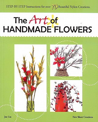 The Art of Handmade Flowers: Step-By-Step Instructions for Over 70 Beautiful Nylon Creations, Jue Liu