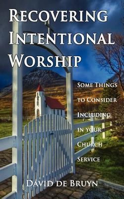 Image for Recovering Intentional Worship: Some Things to Consider Including in Your Church Service