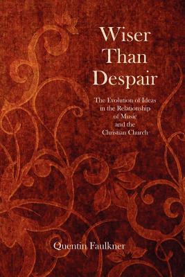 Image for Wiser Than Despair: The Evolution of Ideas in the Relationship of Music and the Christian Church