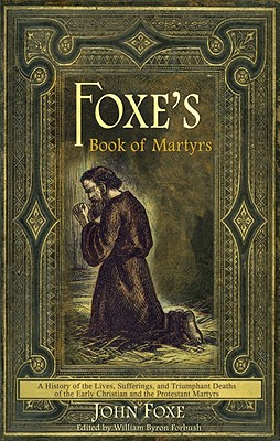 Image for Foxe's Book of Martyrs: A history of the lives, sufferings, and triumphant deaths of the early Christians and the Protestant martyrs
