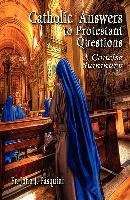 Catholic Answers to Protestant Questions: A Concise Summary, Pasquini, John J.