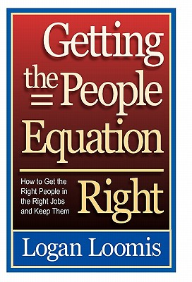 Getting the People Equation Right: How to Get the Right People in the Right Jobs and Keep Them, Loomis, Logan