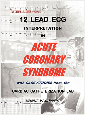 12 Lead ECG Interpretation in Acute Coronary Syndrome with Case Studies from the Cardiac Catheterization Lab, Wayne W Ruppert