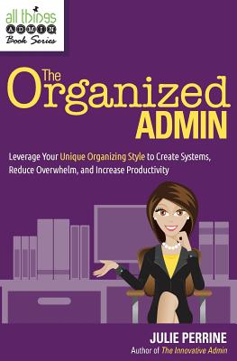 The Organized Admin: Leverage Your Unique Organizing Style  to Create Systems, Reduce Overwhelm, and Increase Productivity, Perrine, Julie