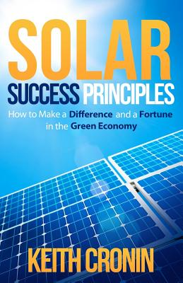 Solar Success Principles: How to Make a Difference and a Fortune in the Green Economy (Volume 1), Cronin, Keith J