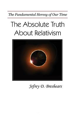 Image for Absolute Truth About Relativism: The Fundamental Delusion of Our Time