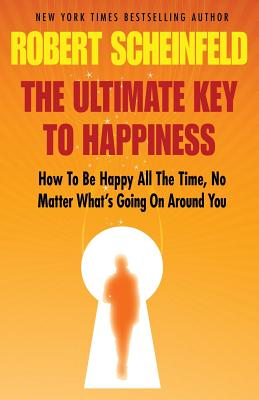 The Ultimate Key to Happiness, Robert a. Scheinfeld