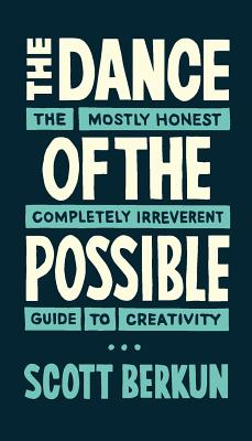 The Dance of the Possible: the mostly honest completely irreverent guide to creativity, Berkun, Scott