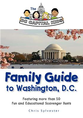 The DC Capital Kids Family Guide to Washington, DC: Featuring more than 50 Fun and Educational Scavenger Hunts, Sylvester, Chris