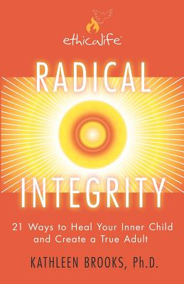 Radical Integrity: 21 Ways to Heal Your Inner Child and Create a True Adult, Brooks Ph.D., Kathleen