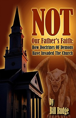Image for Not Our Father's Faith: How Doctrines Of Demons Have Invaded The Church