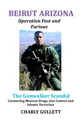Image for BEIRUT ARIZONA Operation Fast and Furious: The Gunwalker Scandal Connecting Mexican Drugs, Gun Control and Islamic Terrorism