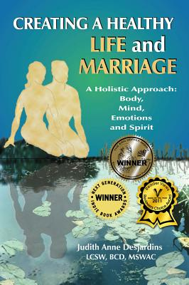 Creating a Healthy Life and Marriage: A Holistic Approach: Body, Mind, Emotions and Spirit, Judith Anne Desjardins