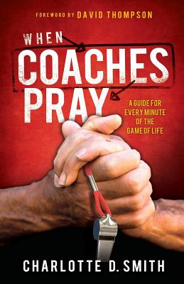 When Coaches Pray: A Guide for Every Minute of the Game of Life, Smith, Charlotte