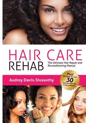 Hair Care Rehab: The Ultimate Hair Repair & Reconditioning Manual, Davis-Sivasothy, Audrey