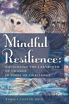 Mindful Resilience: Navigating the Labyrinth of Change in Times of Challenge, Cotton, Pamela