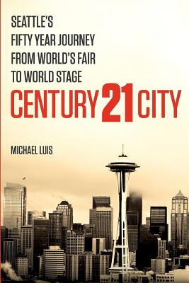 Century 21 City: Seattle's Fifty Year Journey from World's Fair to World Stage, Luis, Michael