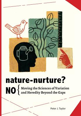 Nature-Nurture? No: Moving the Sciences of Variation and Heredity Beyond the Gaps, Taylor, Peter John