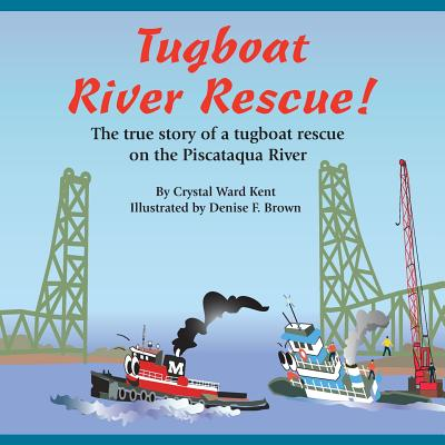 Tugboat River Rescue!: The true story of a tugboat rescue on the Piscataqua River (Volume 1), Kent, Ms. Crystal Ward