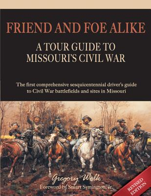 A Tour Guide to Missouri's Civil War: Friend and Foe Alike, Wolk, Gregory: Symington, Stuart Jr. (foreword)