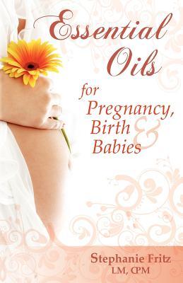 Essential Oils for Pregnancy, Birth & Babies, Stephanie Fritz