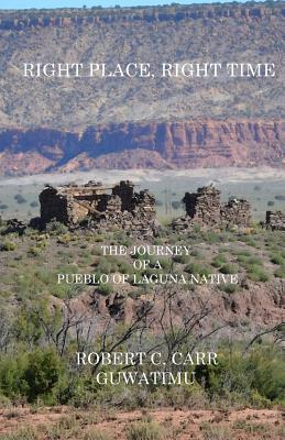 Right Place, Right Time: The Journey of a Pueblo of Laguna Native, Carr, Robert C (Guwatimu)