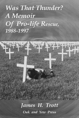 Was That Thunder ?: A Memoir Of Pro-life Rescue, 1988-1997, Trott, James H.