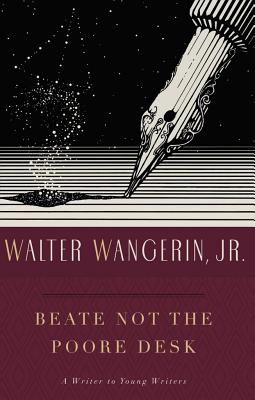Beate Not the Poore Desk: A Writer to Young Writers, Walter Wangerin