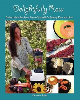Delightfully Raw: Delectable Recipes from Carmella's Sunny Raw Kitchen, Soleil, Carmella