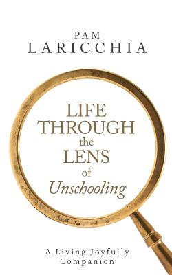 Image for Life through the Lens of Unschooling: A Living Joyfully Companion