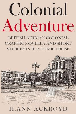 Colonial Adventure & Other Stories: Graphic Novella and Short Stories in Rhythmic Prose, Ackroyd, H Ann