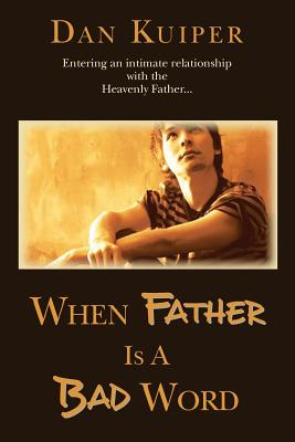 Image for When Father Is A Bad Word: Entering an intimate relationship with the Heavenly Father...