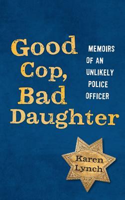Good Cop, Bad Daughter: Memoirs of an Unlikely Police Officer, Karen Lynch