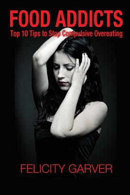 Food Addicts: Top 10 Tips to Stop Compulsive Overeating, Garver, Felicity