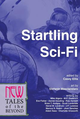 Startling Sci-Fi: New Tales of the Beyond (Volume 3), Sass, Adam; Lorence, J.P.; Robin, Marcus S.; Sanchez, Jhon; Unsworth, Charlotte; Algera, Mike; Diederich, M.P.; Fisher, Eve; Gooding, Daniel; Hartzell, Rob; Hodges, Brian T.; Lambridis, Scott; Landrum, David W.