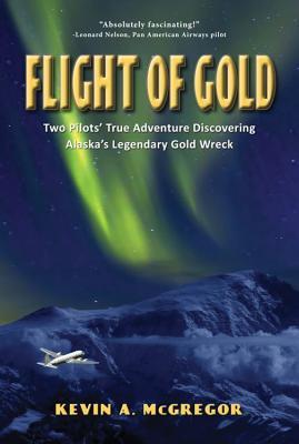Image for Flight of Gold: Pilots True Adventure Discovering Alaska's Legendary Gold Wreck