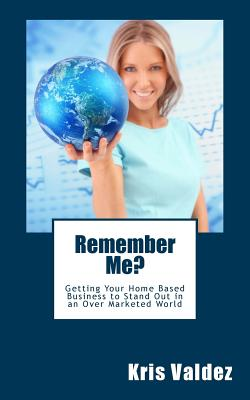 Remember Me?: Getting Your Home Based Business to Stand Out in an Over Marketed World, Valdez, Mrs Kris